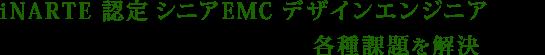 iNARTE 認定 EMC デザインエンジニアのプロフェッショナルが各種課題を解決します!