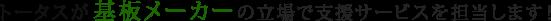 トータスが 基板メーカー の立場で支援サービスを担当します!